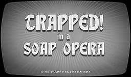 TRAPPED! in a Soap Opera